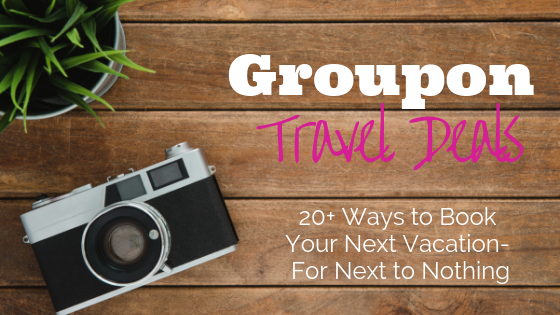 Groupon Travel Deals- 20+ Ways to Book Your Next Vacation