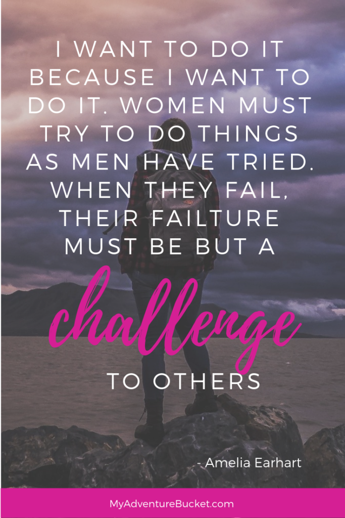 I want to do it because I want to do it. Women must try to do things as men have tried. When they fail, their failure must be but a challenge to others. -Amelia Earhart  Inspirational Travel Quotes