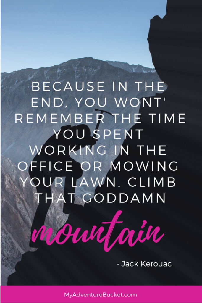"Because in the end, you won't remember the time you spent working in the office or mowing your lawn. Climb that goddamn mountain."" - Jack Kerouac  Inspirational Travel Quotes"