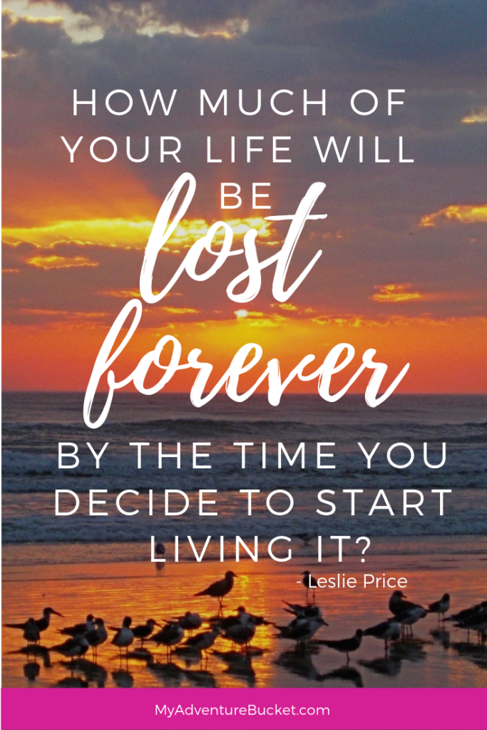 How much of your life will be lost forever by the time you decide to start living it? - Leslie Price  Inspirational Travel Quotes