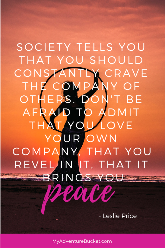 Society tells you that you're supposed to constantly crave the company of others. Don't be afraid to admit that you love your own company, that you revel in it, that it brings you peace. - Leslie Price