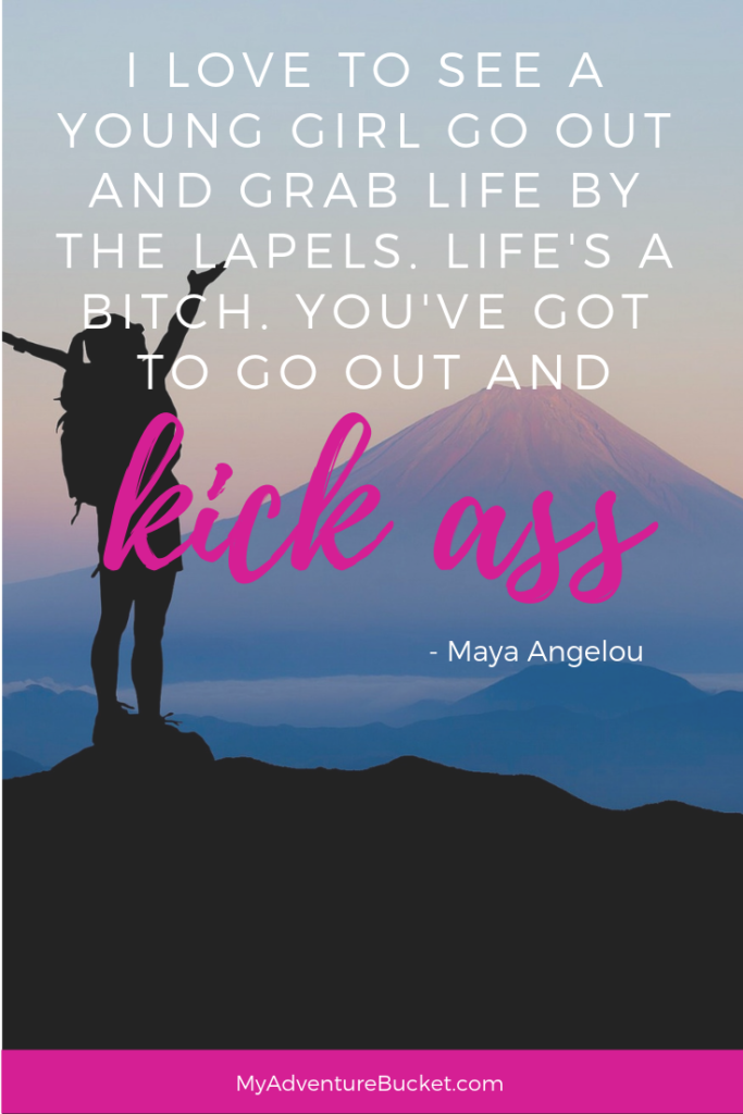 I love to see a young girl go out and grab life by the lapels. Life's a bitch. You've got to go out and kick ass. - Maya Angelou