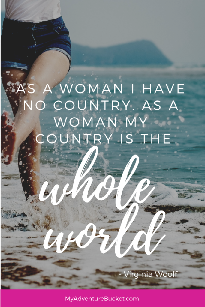 As a woman I have no country. As a woman my country is the whole world. - Virginia Woolf